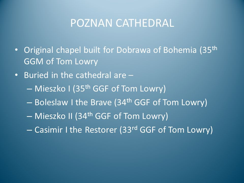POZNAN CATHEDRAL Original chapel built for Dobrawa of Bohemia (35 th GGM of Tom Lowry Buried in the cathedral are – – Mieszko I (35 th GGF of Tom Lowry) – Boleslaw I the Brave (34 th GGF of Tom Lowry) – Mieszko II (34 th GGF of Tom Lowry) – Casimir I the Restorer (33 rd GGF of Tom Lowry)