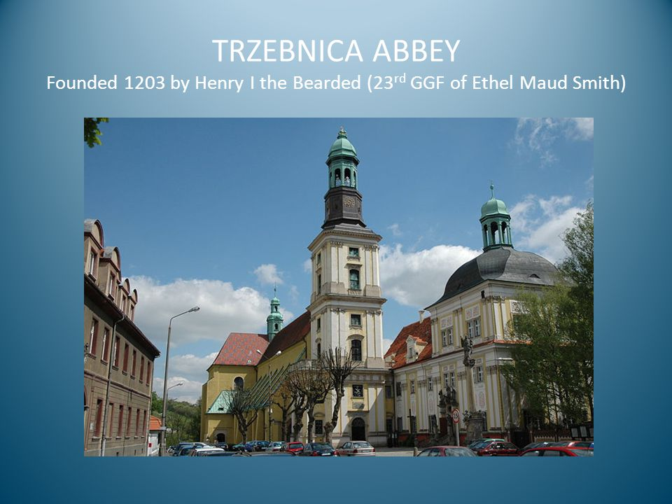 TRZEBNICA ABBEY Founded 1203 by Henry I the Bearded (23 rd GGF of Ethel Maud Smith)