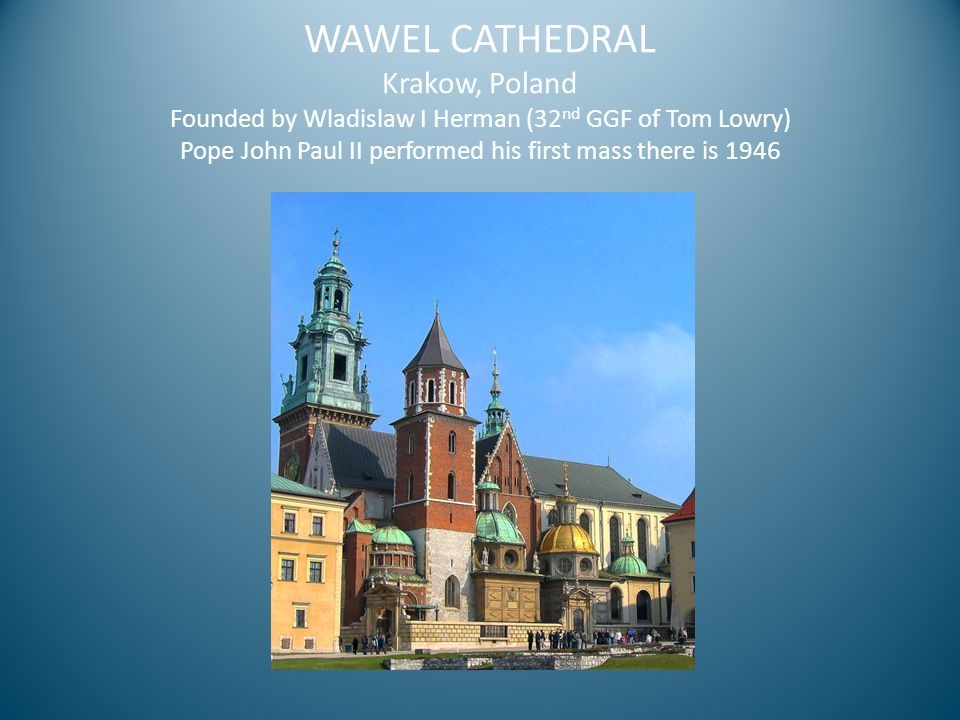 WAWEL CATHEDRAL Krakow, Poland Founded by Wladislaw I Herman (32 nd GGF of Tom Lowry) Pope John Paul II performed his first mass there is 1946