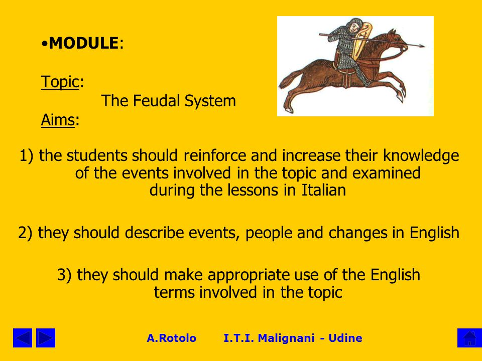 A.Rotolo I.T.I. Malignani - Udine MODULE: Topic: The Feudal System Aims: 1) the students should reinforce and increase their knowledge of the events i