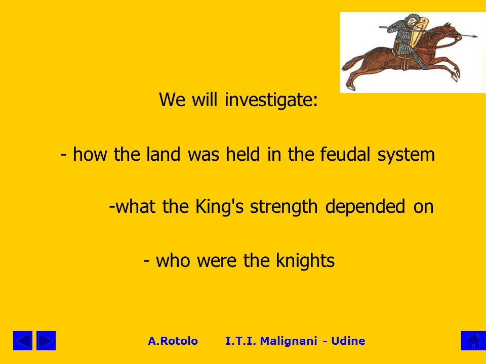 A.Rotolo I.T.I. Malignani - Udine We will investigate: - how the land was held in the feudal system ‑ what the King's strength depended on ‑ who were