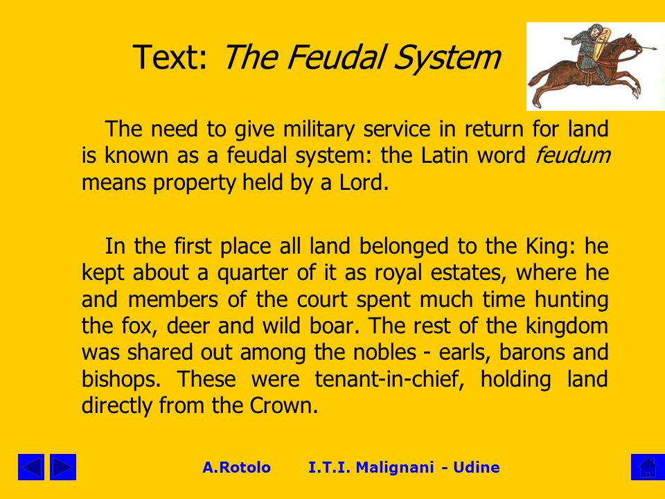 Text: The Feudal System The need to give military service in return for land is known as a feudal system: the Latin word feudum means property held by