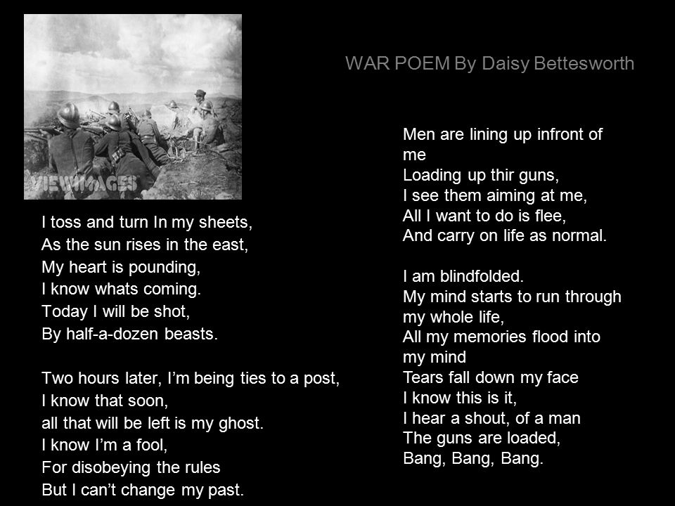WAR POEM By Daisy Bettesworth I toss and turn In my sheets, As the sun rises in the east, My heart is pounding, I know whats coming.