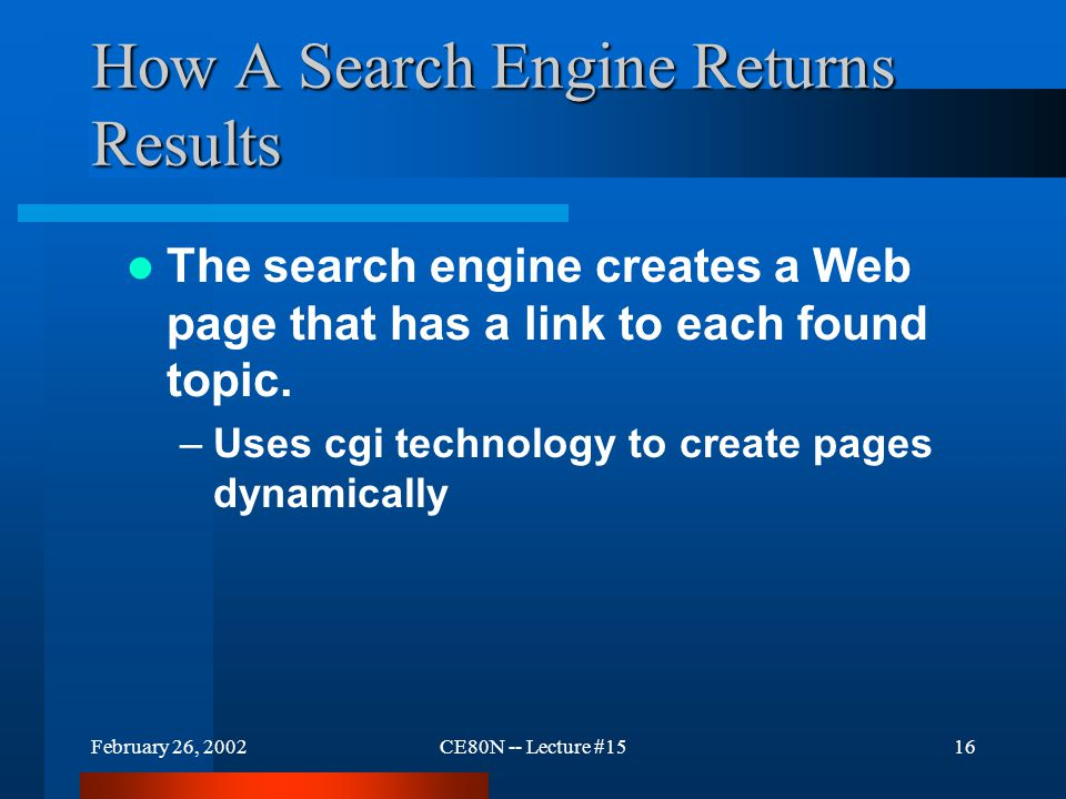 February 26, 2002CE80N -- Lecture #1515 How A Web Search Appears To A User Search services are: –Accessed through a Web site Search services: –Require user interaction –Use forms technology NetScape Search Site
