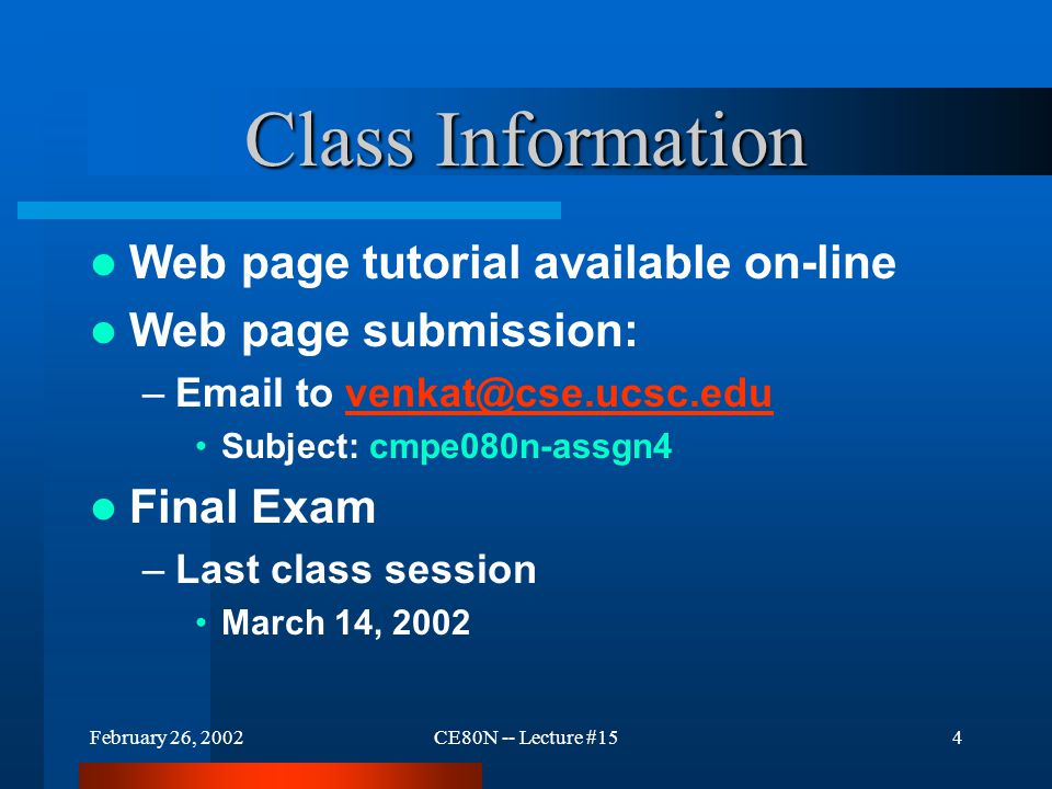 February 26, 2002CE80N -- Lecture #154 Class Information Web page tutorial available on-line Web page submission: –Email to venkat@cse.ucsc.eduvenkat@cse.ucsc.edu Subject: cmpe080n-assgn4 Final Exam –Last class session March 14, 2002