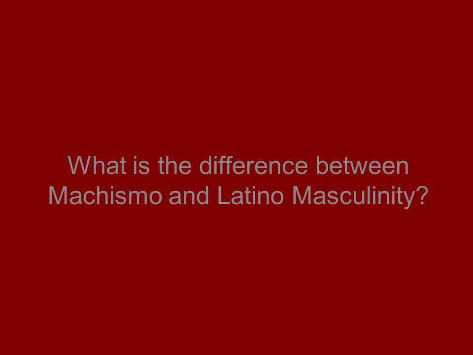 What is the difference between Machismo and Latino Masculinity