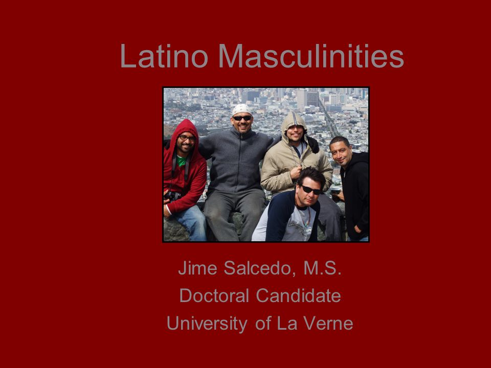 Latino Masculinities Jime Salcedo, M.S. Doctoral Candidate University of La Verne