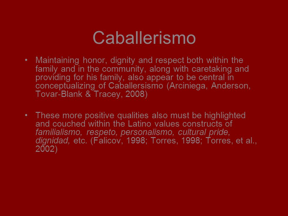 Caballerismo Maintaining honor, dignity and respect both within the family and in the community, along with caretaking and providing for his family, also appear to be central in conceptualizing of Caballersismo (Arciniega, Anderson, Tovar-Blank & Tracey, 2008) These more positive qualities also must be highlighted and couched within the Latino values constructs of familialismo, respeto, personalismo, cultural pride, dignidad, etc.
