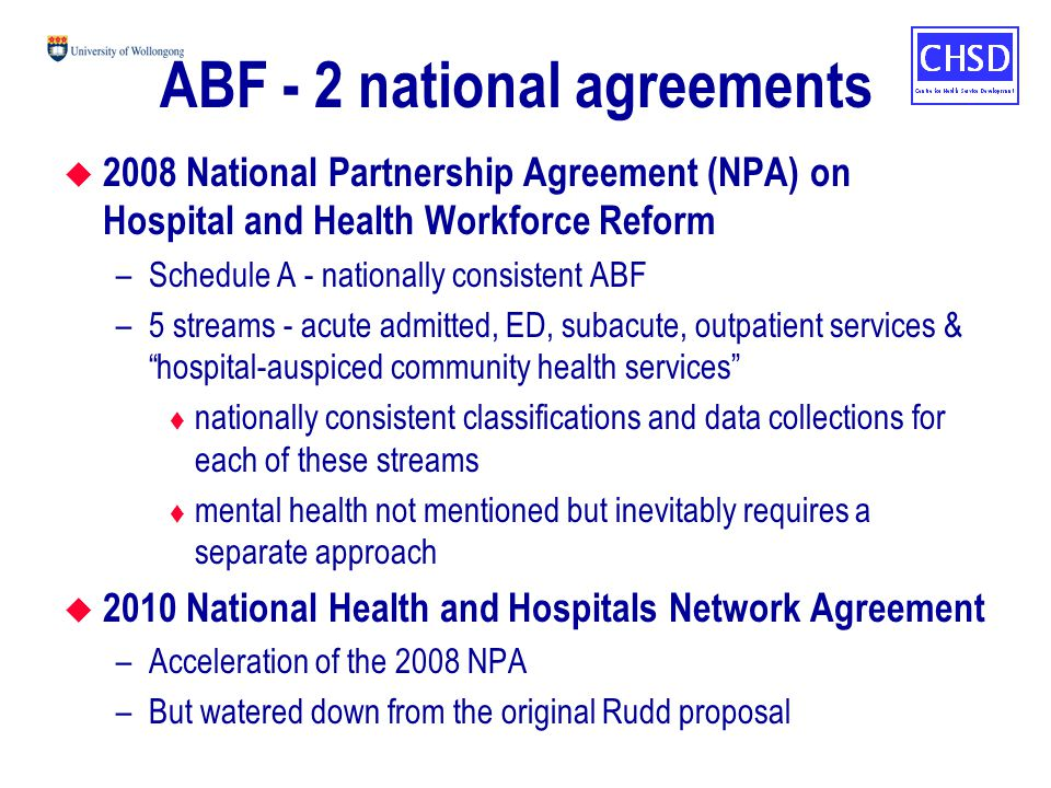 ABF - 2 national agreements u 2008 National Partnership Agreement (NPA) on Hospital and Health Workforce Reform –Schedule A - nationally consistent ABF –5 streams - acute admitted, ED, subacute, outpatient services & hospital-auspiced community health services t nationally consistent classifications and data collections for each of these streams t mental health not mentioned but inevitably requires a separate approach u 2010 National Health and Hospitals Network Agreement –Acceleration of the 2008 NPA –But watered down from the original Rudd proposal