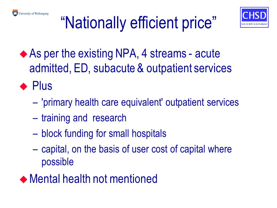 Nationally efficient price u As per the existing NPA, 4 streams - acute admitted, ED, subacute & outpatient services u Plus – primary health care equivalent outpatient services –training and research –block funding for small hospitals –capital, on the basis of user cost of capital where possible u Mental health not mentioned