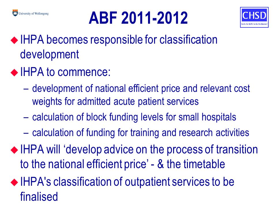 ABF 2011-2012 u IHPA becomes responsible for classification development u IHPA to commence: –development of national efficient price and relevant cost weights for admitted acute patient services –calculation of block funding levels for small hospitals –calculation of funding for training and research activities u IHPA will 'develop advice on the process of transition to the national efficient price' - & the timetable u IHPA s classification of outpatient services to be finalised
