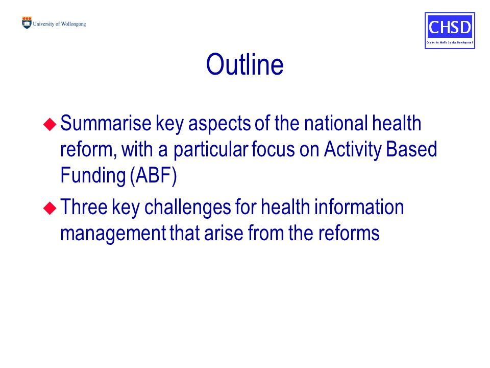 Outline u Summarise key aspects of the national health reform, with a particular focus on Activity Based Funding (ABF) u Three key challenges for health information management that arise from the reforms
