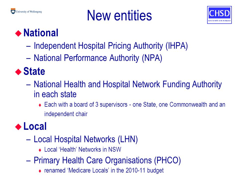 New entities u National –Independent Hospital Pricing Authority (IHPA) –National Performance Authority (NPA) u State –National Health and Hospital Network Funding Authority in each state t Each with a board of 3 supervisors - one State, one Commonwealth and an independent chair u Local –Local Hospital Networks (LHN) t Local 'Health' Networks in NSW –Primary Health Care Organisations (PHCO) t renamed 'Medicare Locals' in the 2010-11 budget