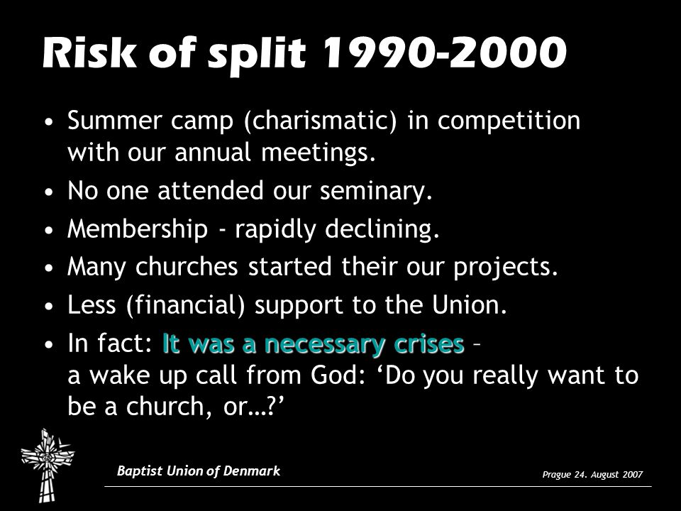 Prague 24. August 2007 Baptist Union of Denmark Risk of split 1990-2000 Summer camp (charismatic) in competition with our annual meetings. No one atte