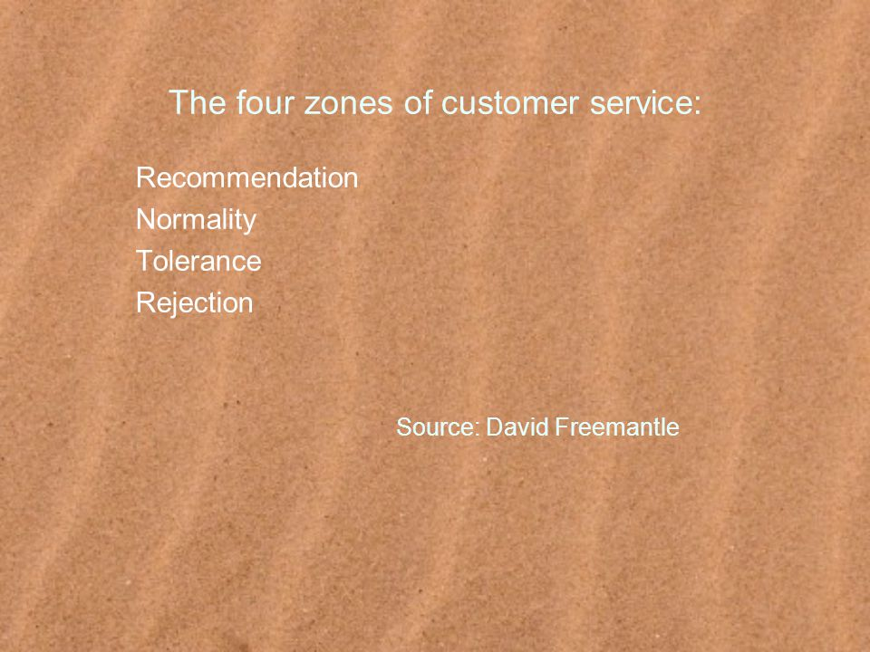 The four zones of customer service: Recommendation Normality Tolerance Rejection Source: David Freemantle