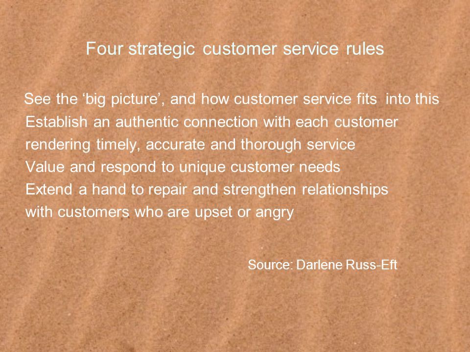 Four strategic customer service rules See the 'big picture', and how customer service fits into this Establish an authentic connection with each customer rendering timely, accurate and thorough service Value and respond to unique customer needs Extend a hand to repair and strengthen relationships with customers who are upset or angry Source: Darlene Russ-Eft