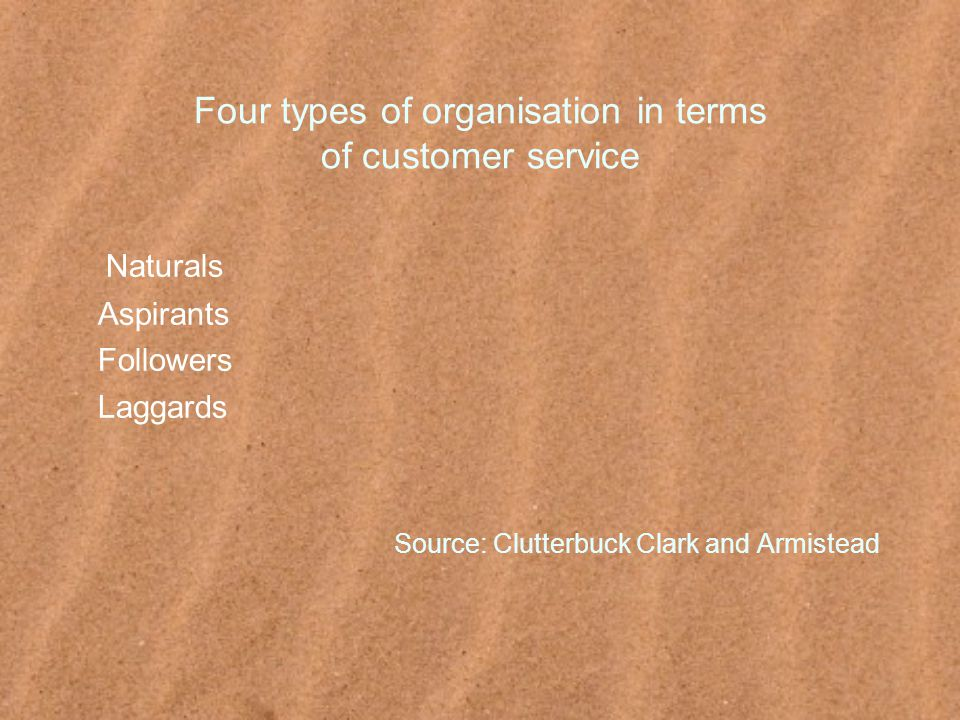 Four types of organisation in terms of customer service Naturals Aspirants Followers Laggards Source: Clutterbuck Clark and Armistead