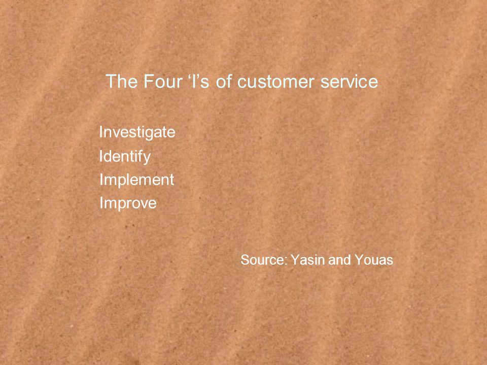 The Four 'I's of customer service Investigate Identify Implement Improve Source: Yasin and Youas