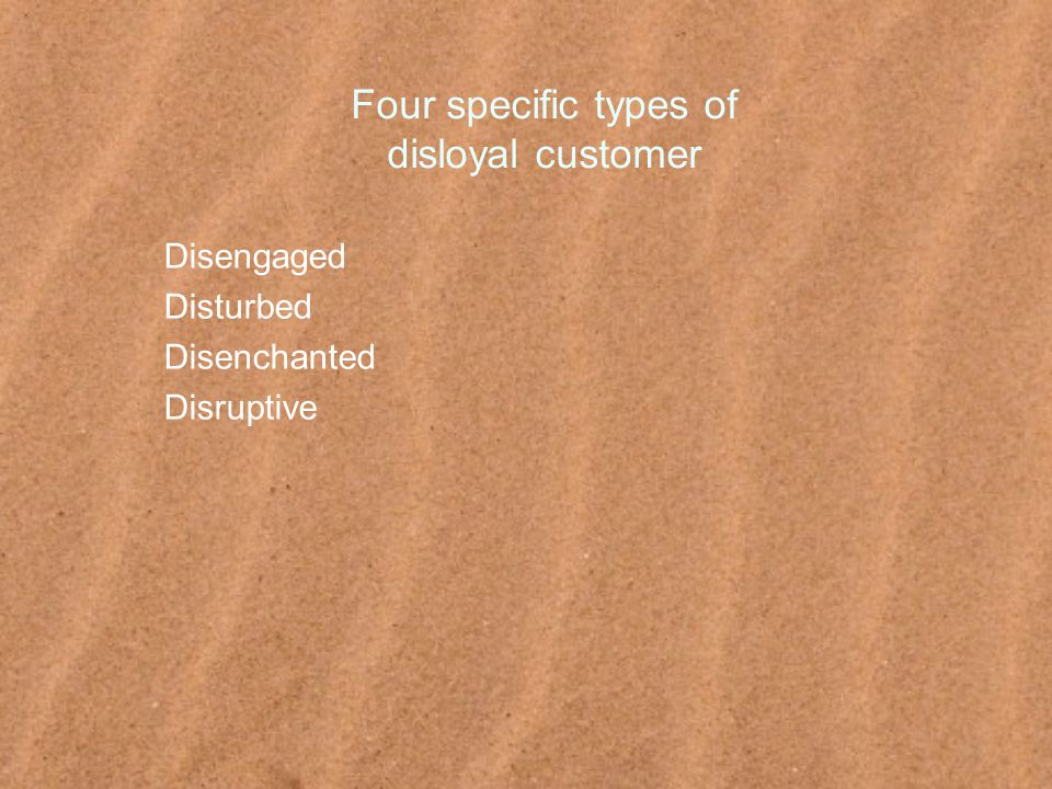 Four specific types of disloyal customer Disengaged Disturbed Disenchanted Disruptive