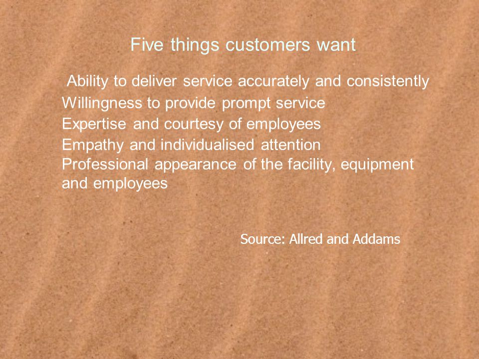 Five things customers want Ability to deliver service accurately and consistently Willingness to provide prompt service Expertise and courtesy of employees Empathy and individualised attention Professional appearance of the facility, equipment and employees Source: Allred and Addams