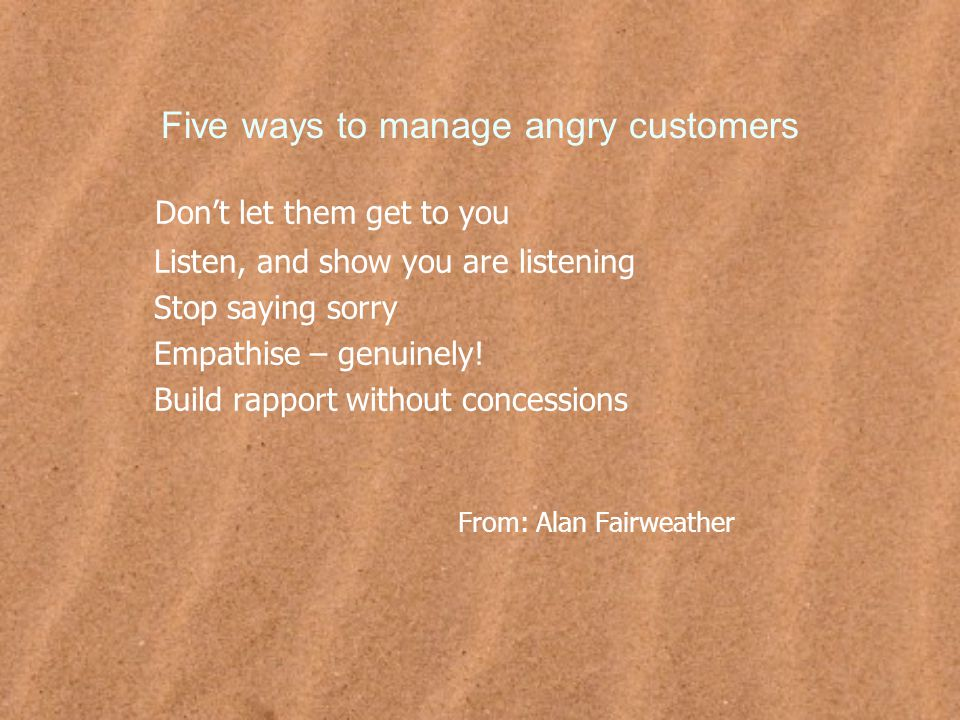 Five ways to manage angry customers Don't let them get to you Listen, and show you are listening Stop saying sorry Empathise – genuinely.