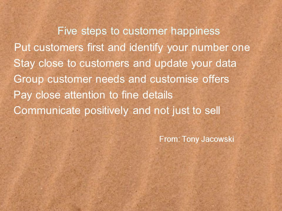 Five steps to customer happiness Put customers first and identify your number one Stay close to customers and update your data Group customer needs and customise offers Pay close attention to fine details Communicate positively and not just to sell From: Tony Jacowski