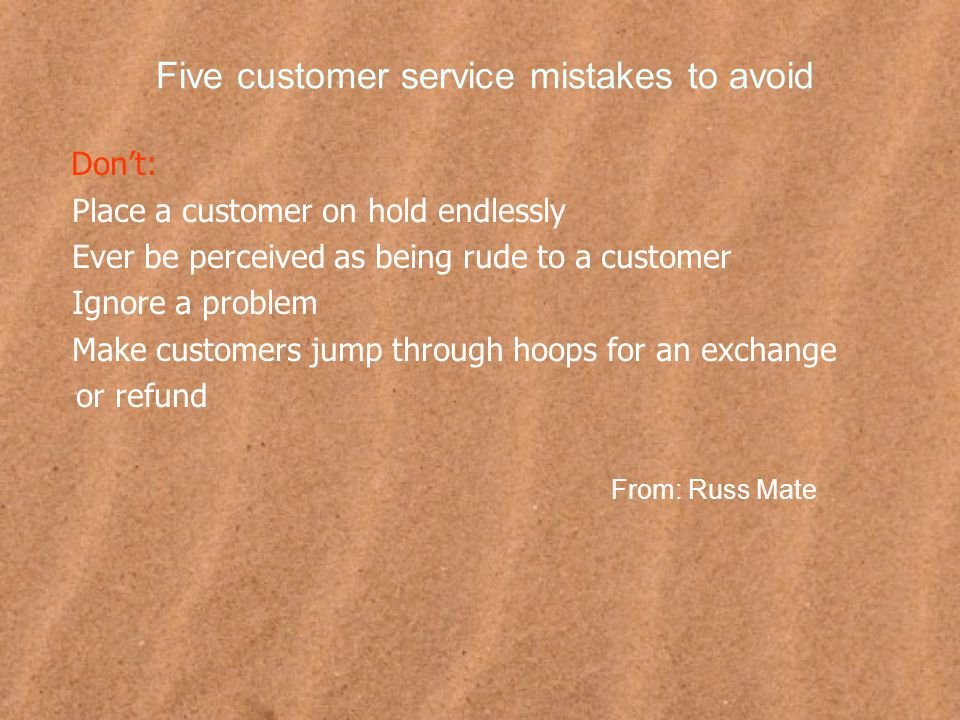 Five customer service mistakes to avoid Don't: Place a customer on hold endlessly Ever be perceived as being rude to a customer Ignore a problem Make customers jump through hoops for an exchange or refund From: Russ Mate