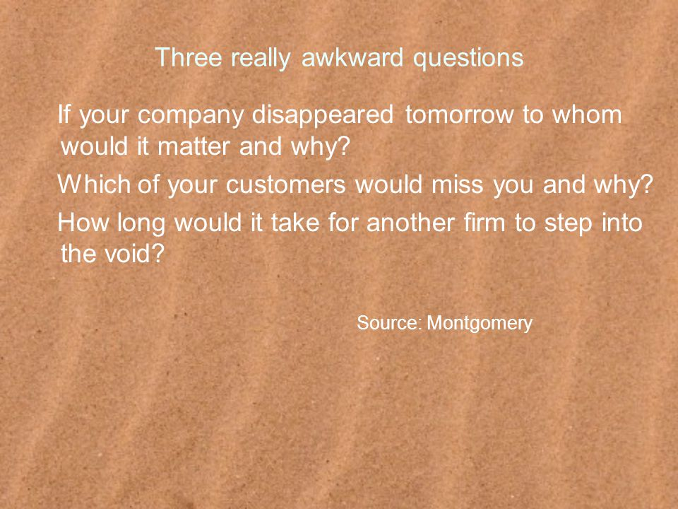 Three really awkward questions If your company disappeared tomorrow to whom would it matter and why.
