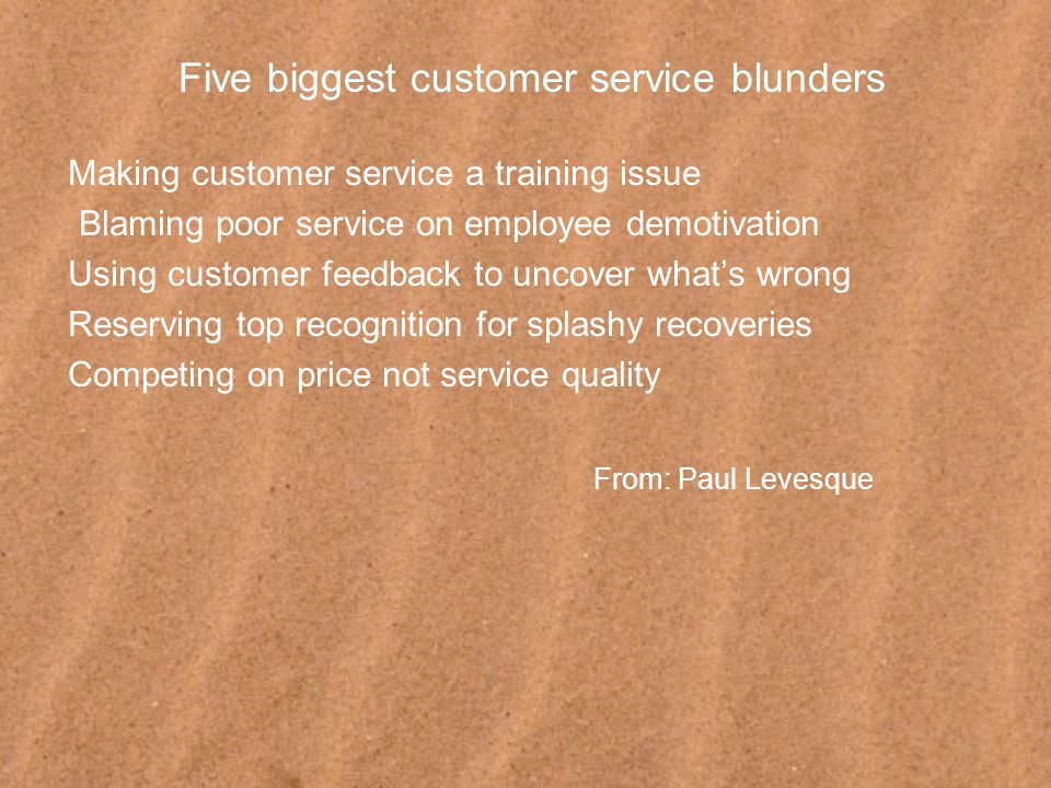 Five biggest customer service blunders Making customer service a training issue Blaming poor service on employee demotivation Using customer feedback to uncover what's wrong Reserving top recognition for splashy recoveries Competing on price not service quality From: Paul Levesque