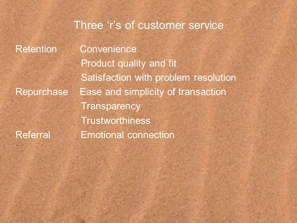 Three 'r's of customer service Retention Convenience Product quality and fit Satisfaction with problem resolution Repurchase Ease and simplicity of transaction Transparency Trustworthiness Referral Emotional connection