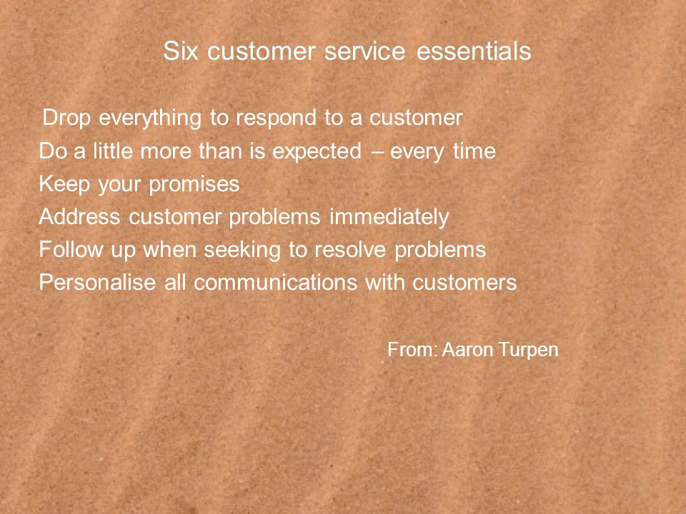 Six customer service essentials Drop everything to respond to a customer Do a little more than is expected – every time Keep your promises Address customer problems immediately Follow up when seeking to resolve problems Personalise all communications with customers From: Aaron Turpen