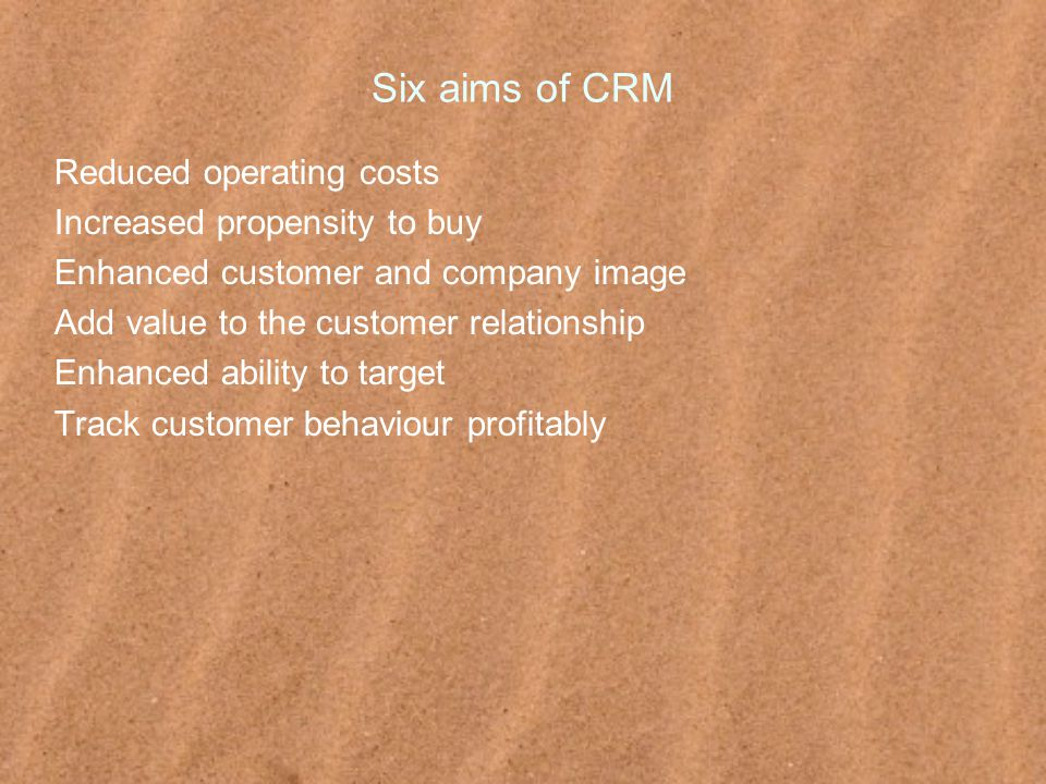 Six aims of CRM Reduced operating costs Increased propensity to buy Enhanced customer and company image Add value to the customer relationship Enhanced ability to target Track customer behaviour profitably