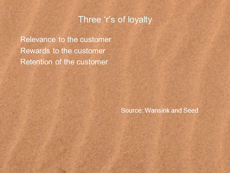 Three 'r's of loyalty Relevance to the customer Rewards to the customer Retention of the customer Source: Wansink and Seed