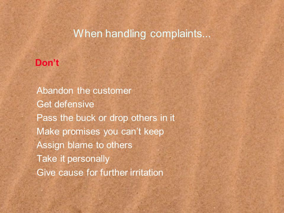 When handling complaints... Don't Abandon the customer Get defensive Pass the buck or drop others in it Make promises you can't keep Assign blame to o