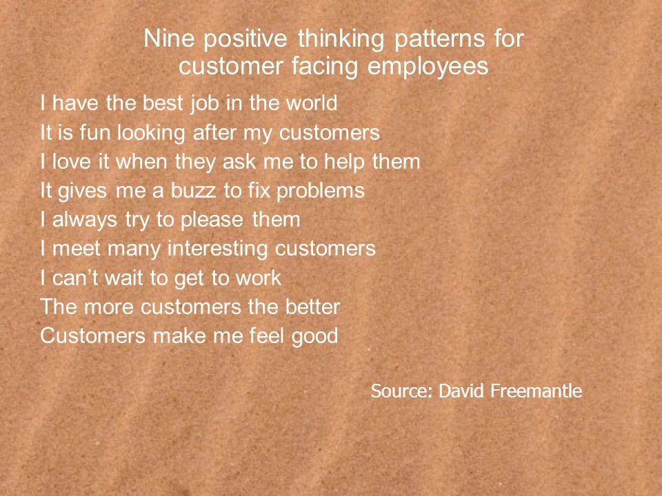 Nine positive thinking patterns for customer facing employees I have the best job in the world It is fun looking after my customers I love it when they ask me to help them It gives me a buzz to fix problems I always try to please them I meet many interesting customers I can't wait to get to work The more customers the better Customers make me feel good Source: David Freemantle