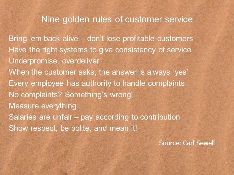 Nine golden rules of customer service Bring 'em back alive – don't lose profitable customers Have the right systems to give consistency of service Underpromise, overdeliver When the customer asks, the answer is always 'yes' Every employee has authority to handle complaints No complaints.