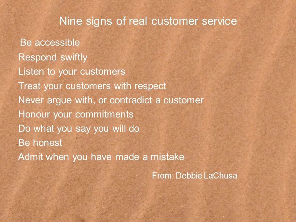 Nine signs of real customer service Be accessible Respond swiftly Listen to your customers Treat your customers with respect Never argue with, or contradict a customer Honour your commitments Do what you say you will do Be honest Admit when you have made a mistake From: Debbie LaChusa