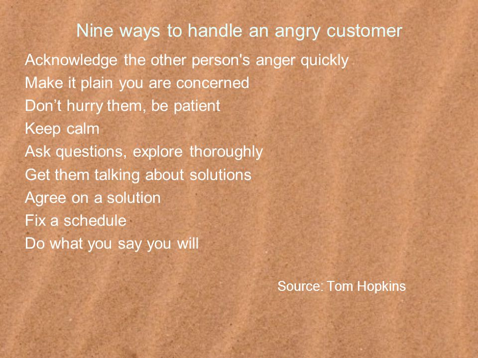 Nine ways to handle an angry customer Acknowledge the other person s anger quickly Make it plain you are concerned Don't hurry them, be patient Keep calm Ask questions, explore thoroughly Get them talking about solutions Agree on a solution Fix a schedule Do what you say you will Source: Tom Hopkins