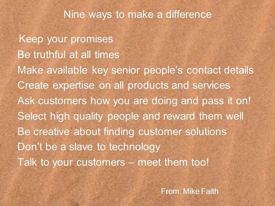Nine ways to make a difference Keep your promises Be truthful at all times Make available key senior people's contact details Create expertise on all products and services Ask customers how you are doing and pass it on.
