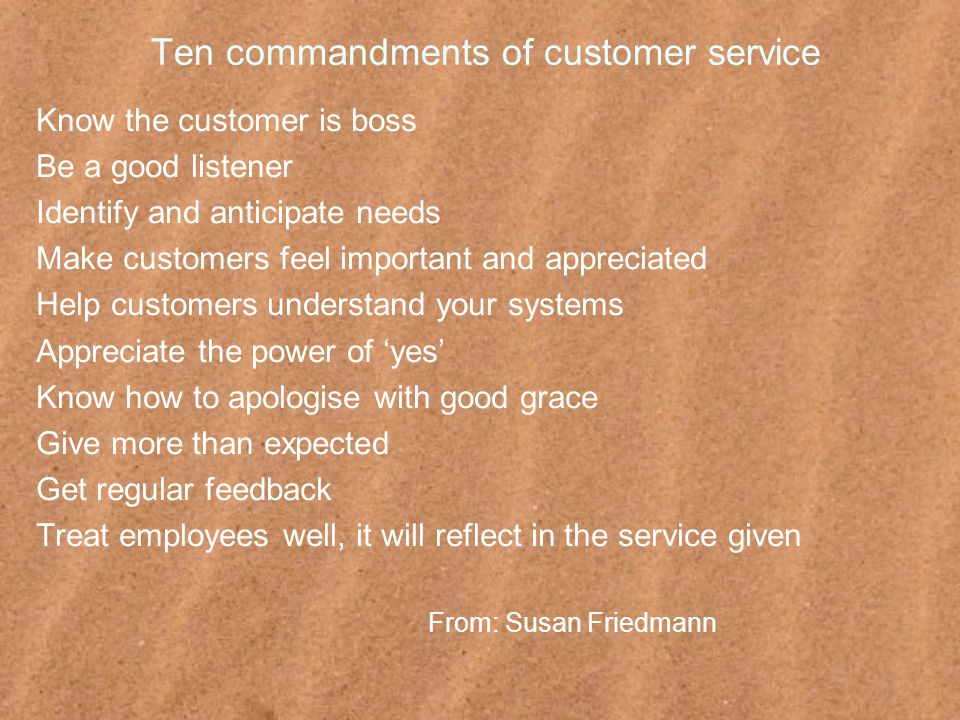 Ten commandments of customer service Know the customer is boss Be a good listener Identify and anticipate needs Make customers feel important and appreciated Help customers understand your systems Appreciate the power of 'yes' Know how to apologise with good grace Give more than expected Get regular feedback Treat employees well, it will reflect in the service given From: Susan Friedmann