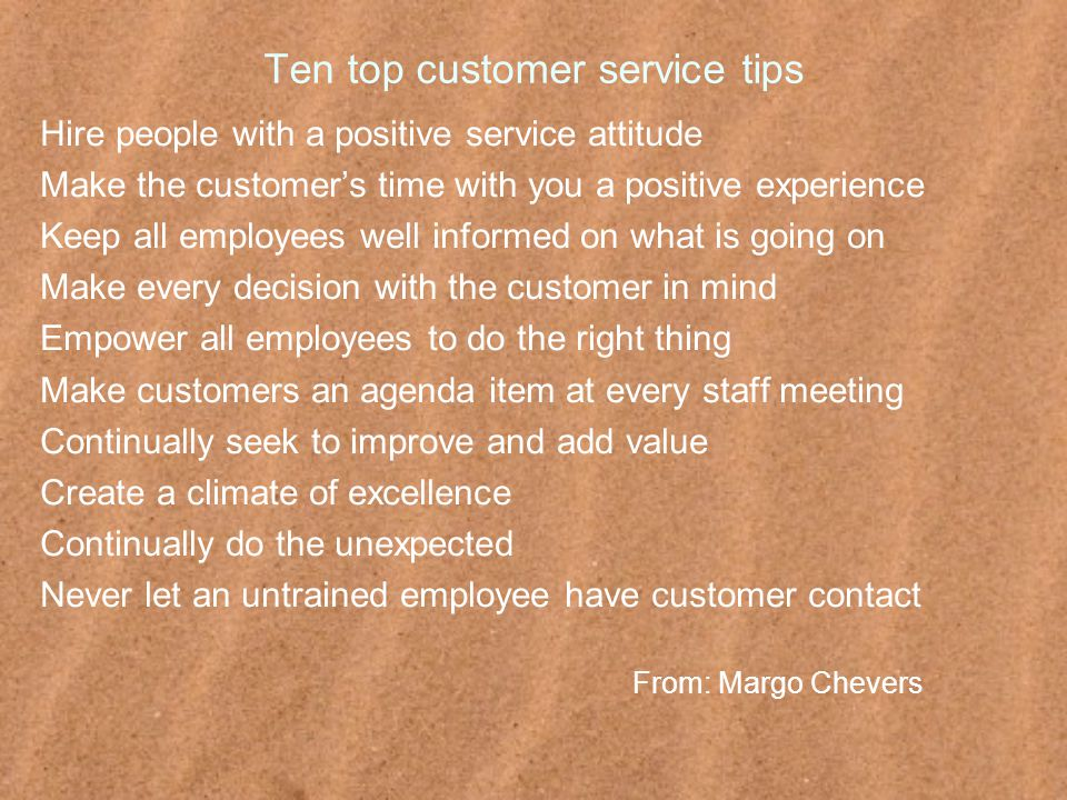 Ten top customer service tips Hire people with a positive service attitude Make the customer's time with you a positive experience Keep all employees well informed on what is going on Make every decision with the customer in mind Empower all employees to do the right thing Make customers an agenda item at every staff meeting Continually seek to improve and add value Create a climate of excellence Continually do the unexpected Never let an untrained employee have customer contact From: Margo Chevers