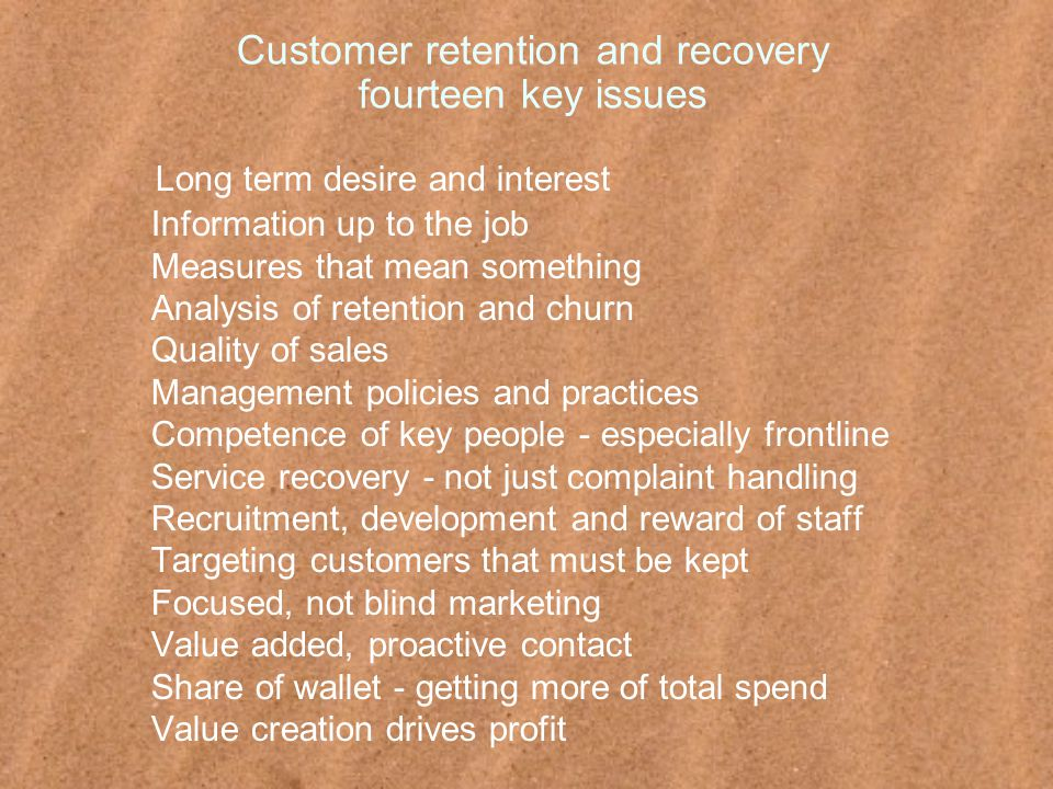 Customer retention and recovery fourteen key issues Long term desire and interest Information up to the job Measures that mean something Analysis of retention and churn Quality of sales Management policies and practices Competence of key people - especially frontline Service recovery - not just complaint handling Recruitment, development and reward of staff Targeting customers that must be kept Focused, not blind marketing Value added, proactive contact Share of wallet - getting more of total spend Value creation drives profit