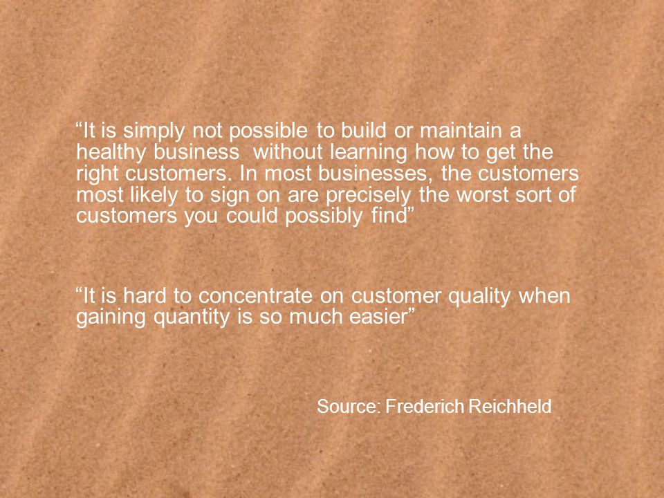 It is simply not possible to build or maintain a healthy business without learning how to get the right customers.