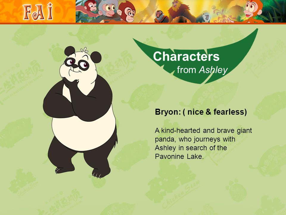 Bryon: ( nice & fearless) A kind-hearted and brave giant panda, who journeys with Ashley in search of the Pavonine Lake.