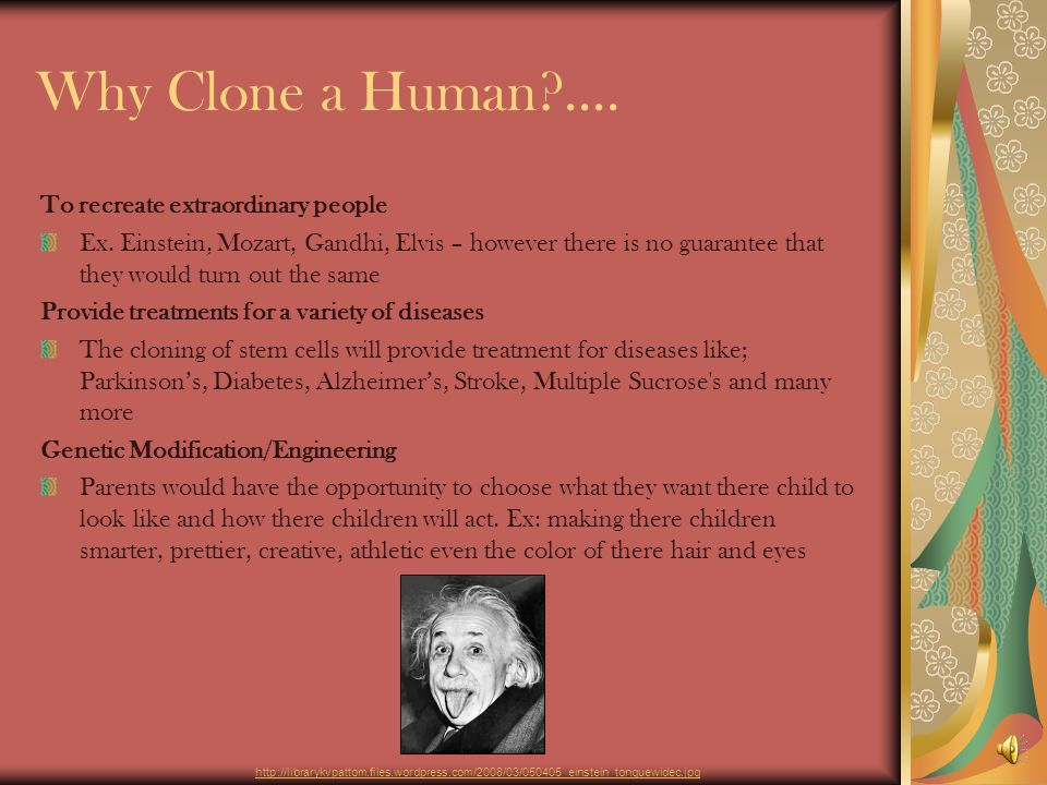 Why Clone a Human?....To recreate extraordinary people Ex.