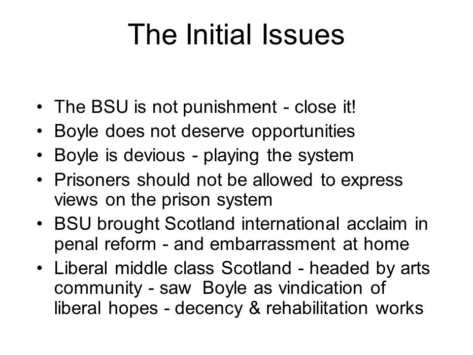 The Initial Issues The BSU is not punishment - close it! Boyle does not deserve opportunities Boyle is devious - playing the system Prisoners should n