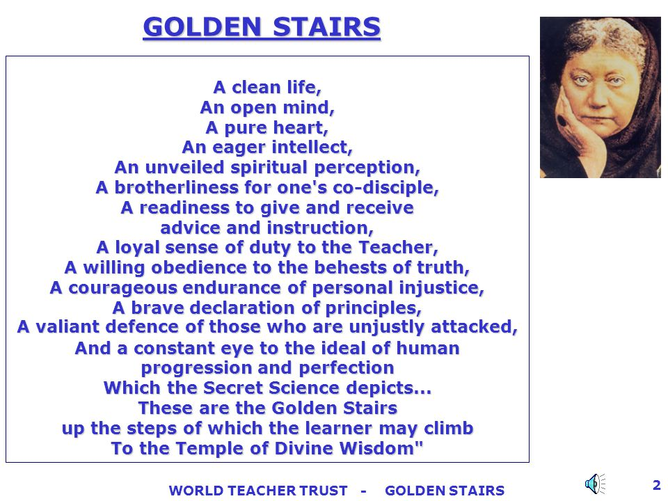 WORLD TEACHER TRUST - GOLDEN STAIRS 2 GOLDEN STAIRS A clean life, An open mind, A pure heart, An eager intellect, An unveiled spiritual perception, A brotherliness for one s co-disciple, A readiness to give and receive advice and instruction, A loyal sense of duty to the Teacher, A willing obedience to the behests of truth, A courageous endurance of personal injustice, A brave declaration of principles, A valiant defence of those who are unjustly attacked, And a constant eye to the ideal of human progression and perfection Which the Secret Science depicts...