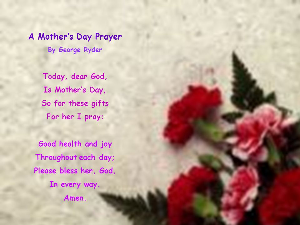 A Mother's Day Prayer By George Ryder Today, dear God, Is Mother's Day, So for these gifts For her I pray: Good health and joy Throughout each day; Pl