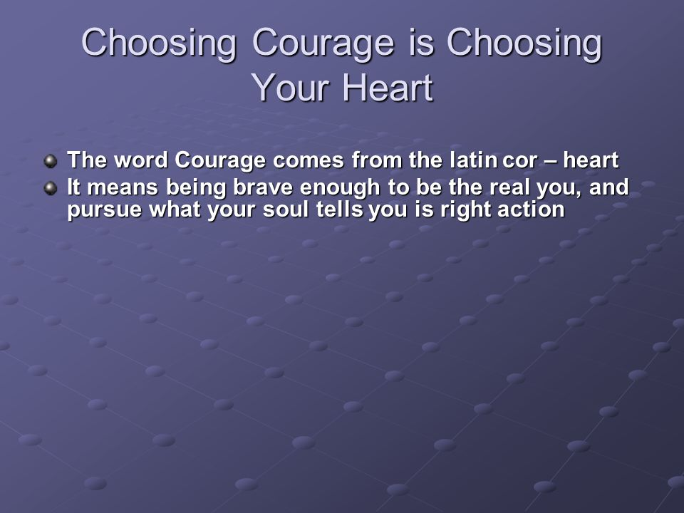 Choosing Courage is Choosing Your Heart The word Courage comes from the latin cor – heart It means being brave enough to be the real you, and pursue what your soul tells you is right action