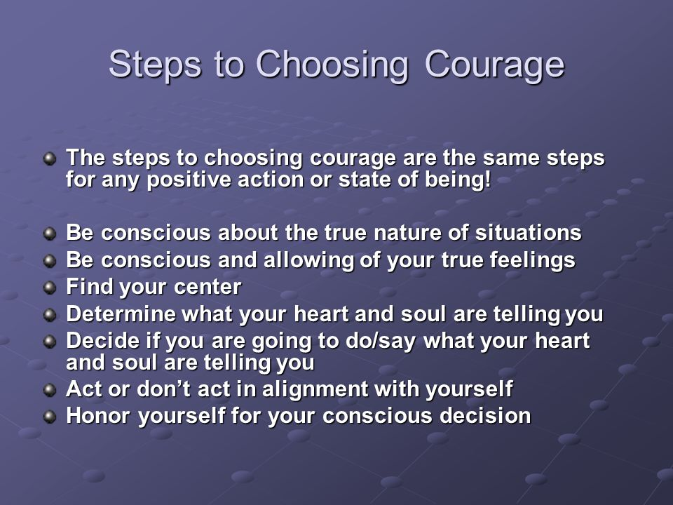 Steps to Choosing Courage The steps to choosing courage are the same steps for any positive action or state of being.
